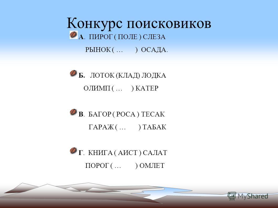 Конкурс поисковиков А. ПИРОГ ( ПОЛЕ ) СЛЕЗА РЫНОК ( … ) ОСАДА. Б. ЛОТОК (КЛАД) ЛОДКА ОЛИМП ( … ) КАТЕР В. БАГОР ( РОСА ) ТЕСАК ГАРАЖ ( … ) ТАБАК Г. КНИГА ( АИСТ ) САЛАТ ПОРОГ ( … ) ОМЛЕТ