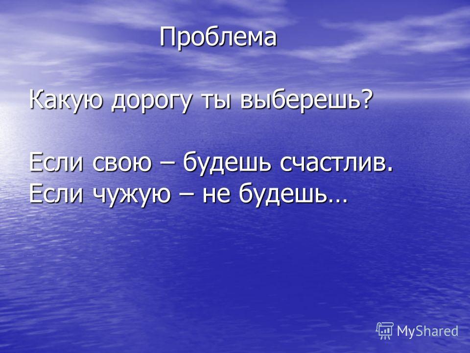 Проблема Какую дорогу ты выберешь? Если свою – будешь счастлив. Если чужую – не будешь… Проблема Какую дорогу ты выберешь? Если свою – будешь счастлив. Если чужую – не будешь…