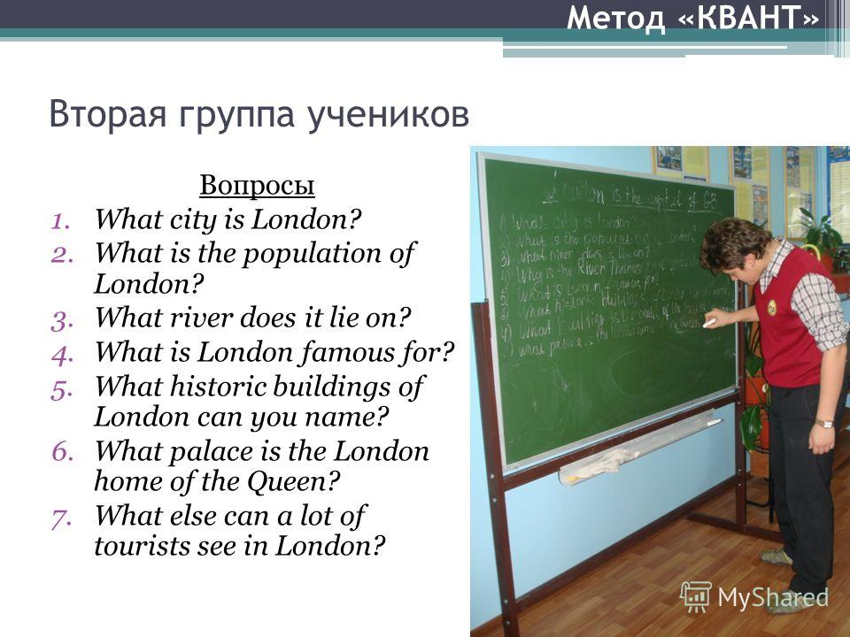 Вторая группа учеников Вопросы 1.What city is London? 2.What is the population of London? 3.What river does it lie on? 4.What is London famous for? 5.What historic buildings of London can you name? 6.What palace is the London home of the Queen? 7.Wha