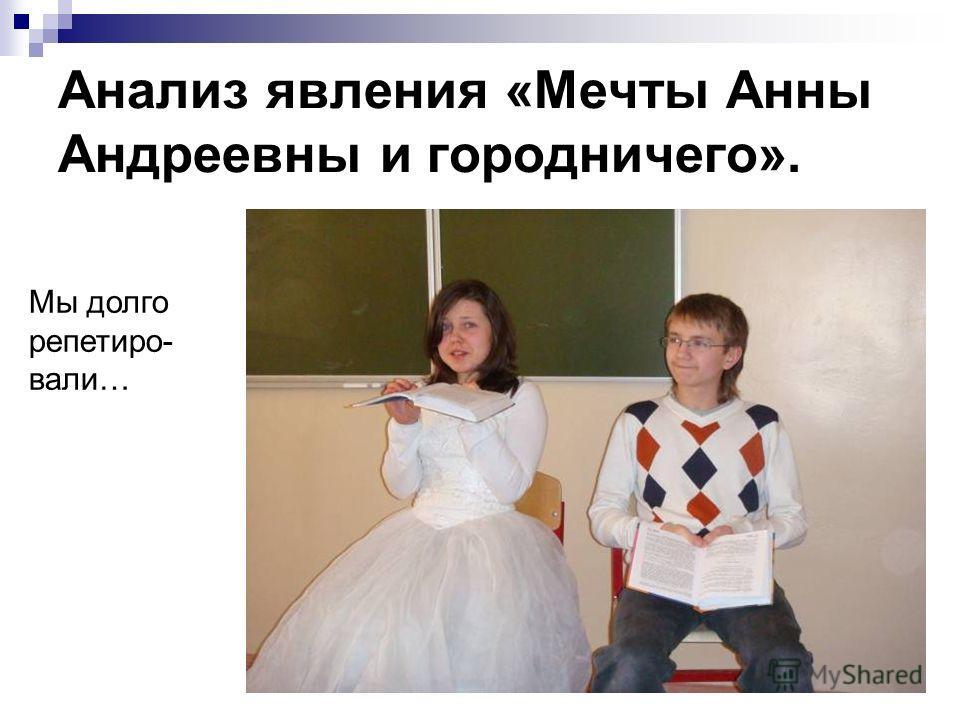 Анализ явления «Мечты Анны Андреевны и городничего». Мы долго репетиро- вали…