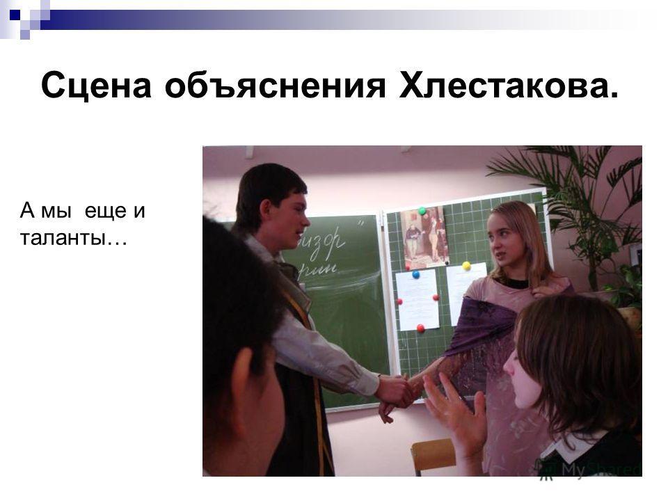 Сцена объяснения Хлестакова. А мы еще и таланты…