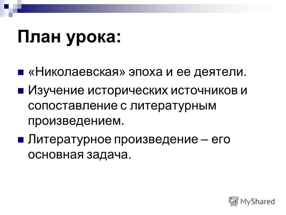 План урока: «Николаевская» эпоха и ее деятели. Изучение исторических источников и сопоставление с литературным произведением. Литературное произведение – его основная задача.