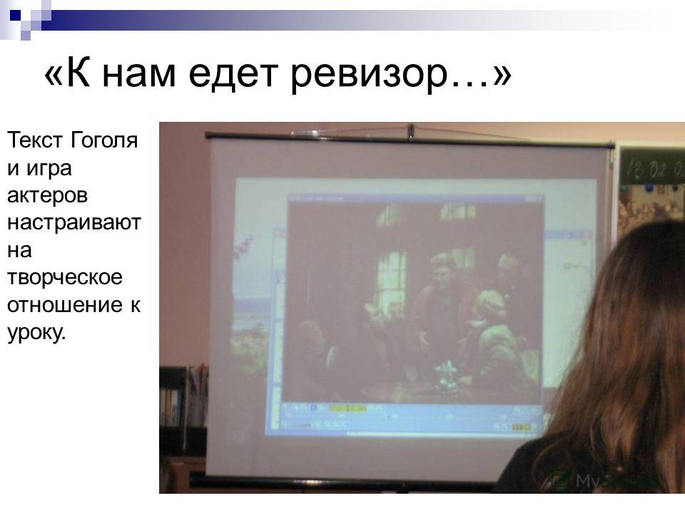 «К нам едет ревизор…» Текст Гоголя и игра актеров настраивают на творческое отношение к уроку.