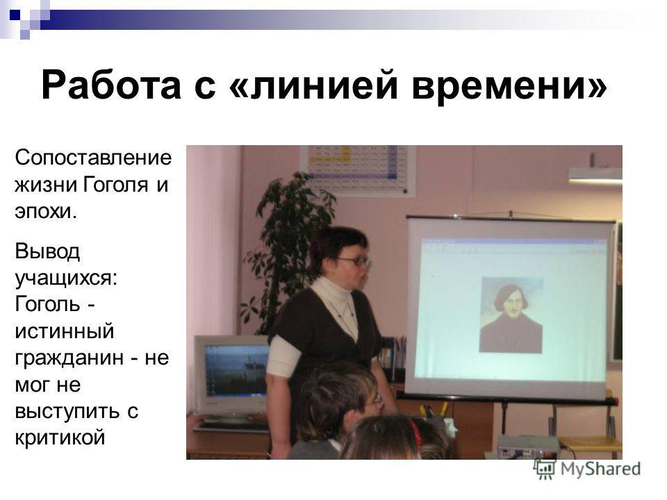 Работа с «линией времени» Сопоставление жизни Гоголя и эпохи. Вывод учащихся: Гоголь - истинный гражданин - не мог не выступить с критикой
