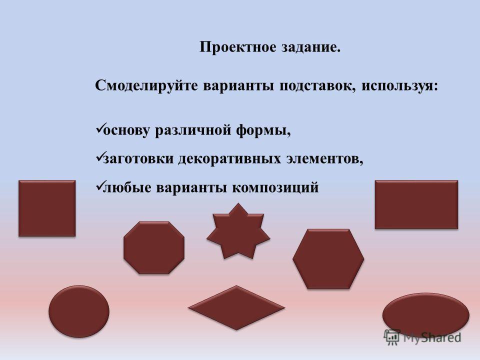 Проектное задание. Смоделируйте варианты подставок, используя: основу различной формы, заготовки декоративных элементов, любые варианты композиций