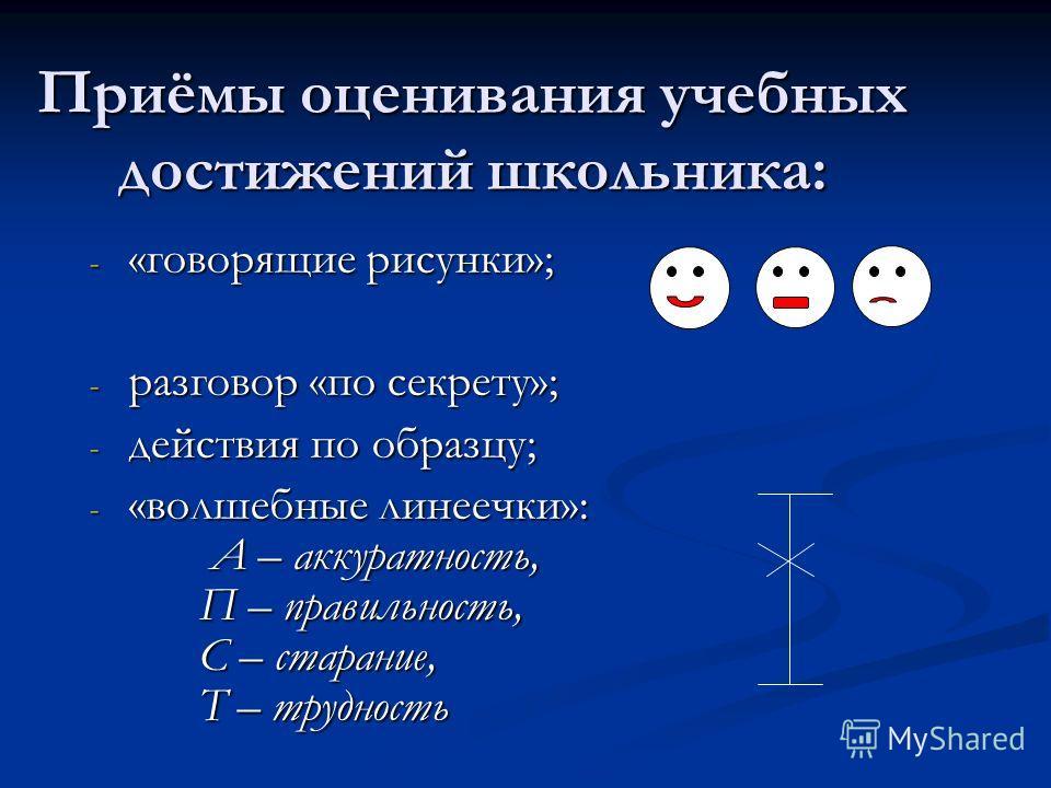 Приёмы оценивания учебных достижений школьника: - «говорящие рисунки»; - разговор «по секрету»; - действия по образцу; - «волшебные линеечки»: А – аккуратность, П – правильность, С – старание, Т – трудность
