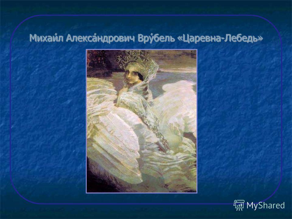 Михаи́л Алекса́ндрович Вру́бель «Царевна-Лебедь»