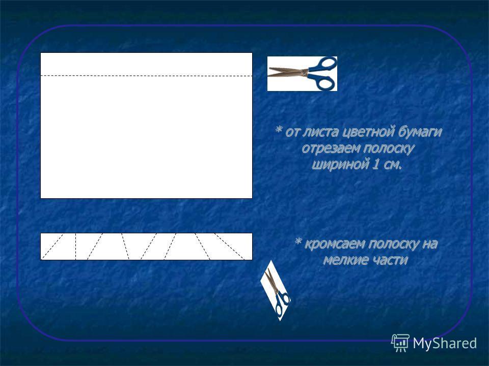 * от листа цветной бумаги отрезаем полоску шириной 1 см. * кромсаем полоску на мелкие части