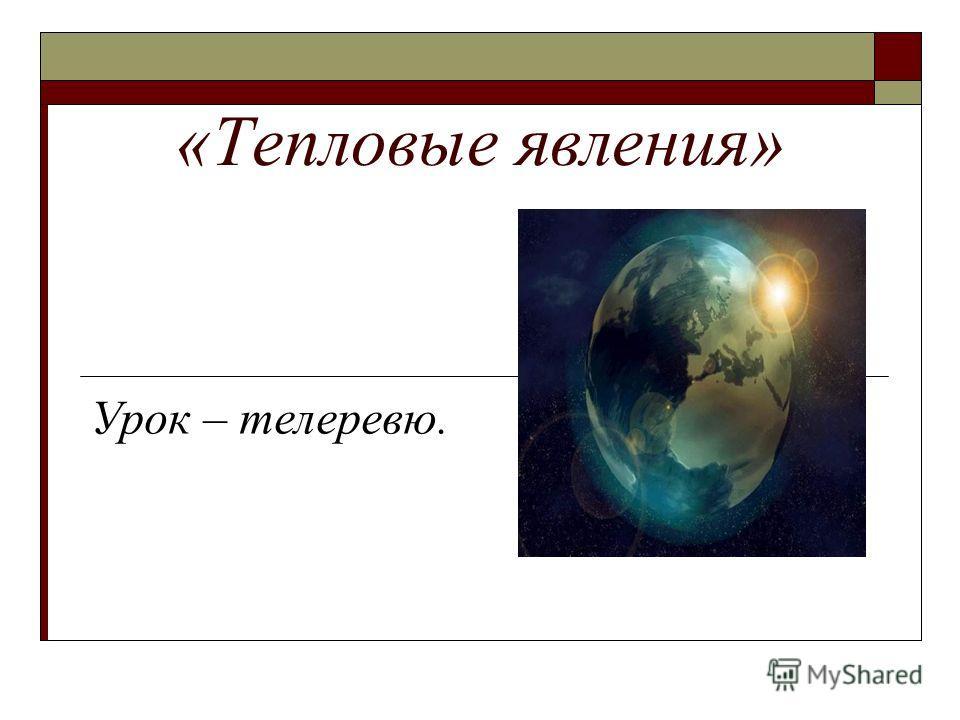 «Тепловые явления» Урок – телеревю.