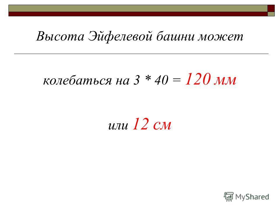 Высота Эйфелевой башни может колебаться на 3 * 40 = 120 мм или 12 см