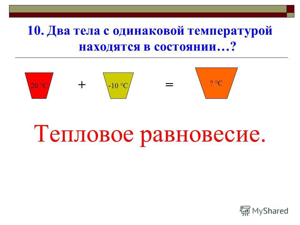 10. Два тела с одинаковой температурой находятся в состоянии…? + = Тепловое равновесие. 20 °С ? °С -10 °С