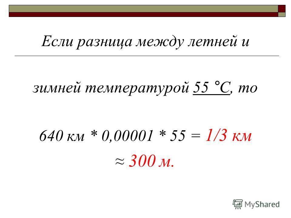 Если разница между летней и зимней температурой 55 °С, то 640 км * 0,00001 * 55 = 1/3 км 300 м.