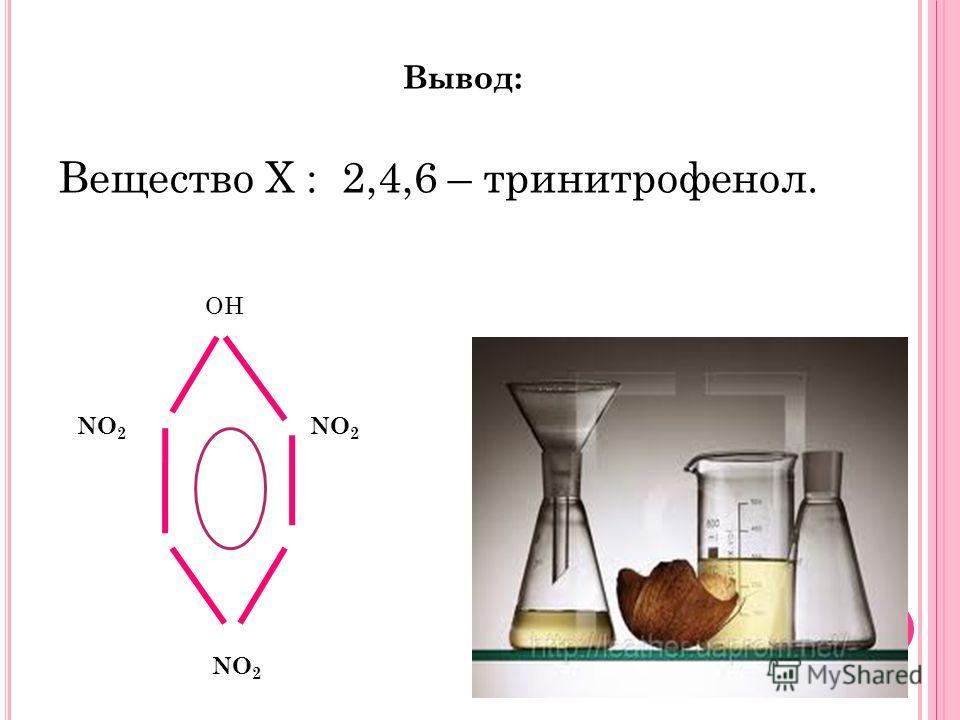 Вывод: Вещество Х : 2,4,6 – тринитрофенол. ОН NO 2
