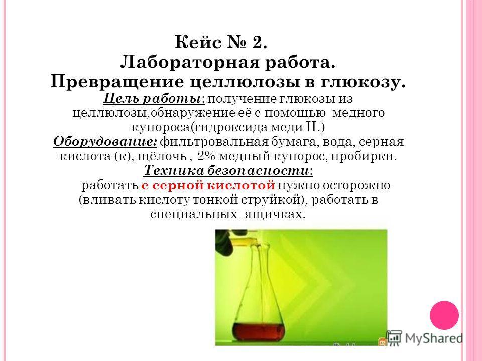 Кейс 2. Лабораторная работа. Превращение целлюлозы в глюкозу. Цель работы : получение глюкозы из целлюлозы,обнаружение её с помощью медного купороса(гидроксида меди II.) Оборудование: фильтровальная бумага, вода, серная кислота (к), щёлочь, 2% медный