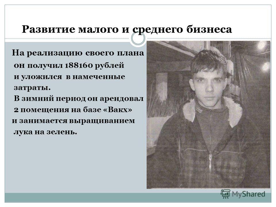 На реализацию своего плана он получил 188160 рублей и уложился в намеченные затраты. В зимний период он арендовал 2 помещения на базе «Вакх» и занимается выращиванием лука на зелень. Развитие малого и среднего бизнеса