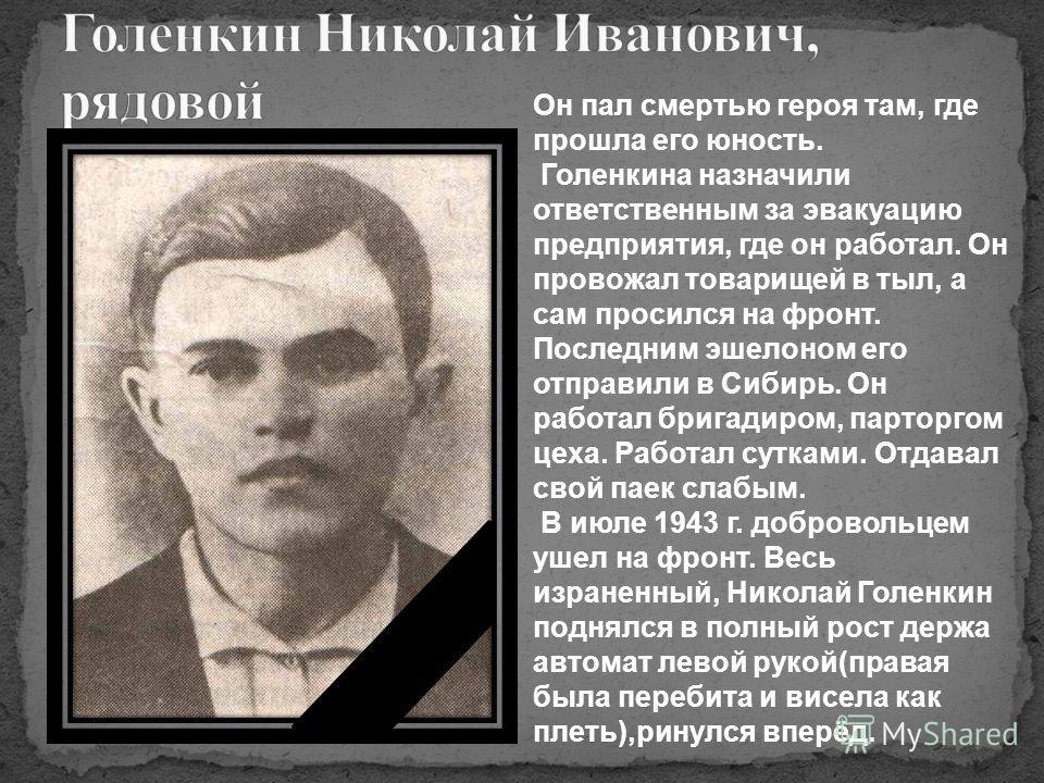 Он пал смертью героя там, где прошла его юность. Голенкина назначили ответственным за эвакуацию предприятия, где он работал. Он провожал товарищей в тыл, а сам просился на фронт. Последним эшелоном его отправили в Сибирь. Он работал бригадиром, парто