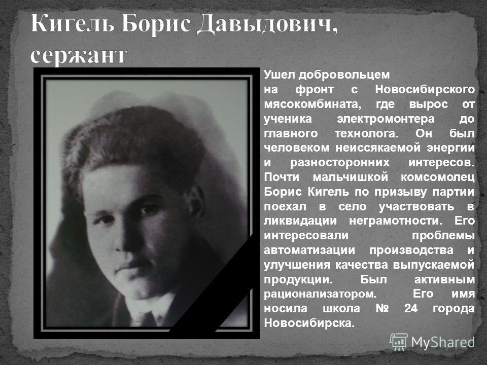 Ушел добровольцем на фронт с Новосибирского мясокомбината, где вырос от ученика электромонтера до главного технолога. Он был человеком неиссякаемой энергии и разносторонних интересов. Почти мальчишкой комсомолец Борис Кигель по призыву партии поехал