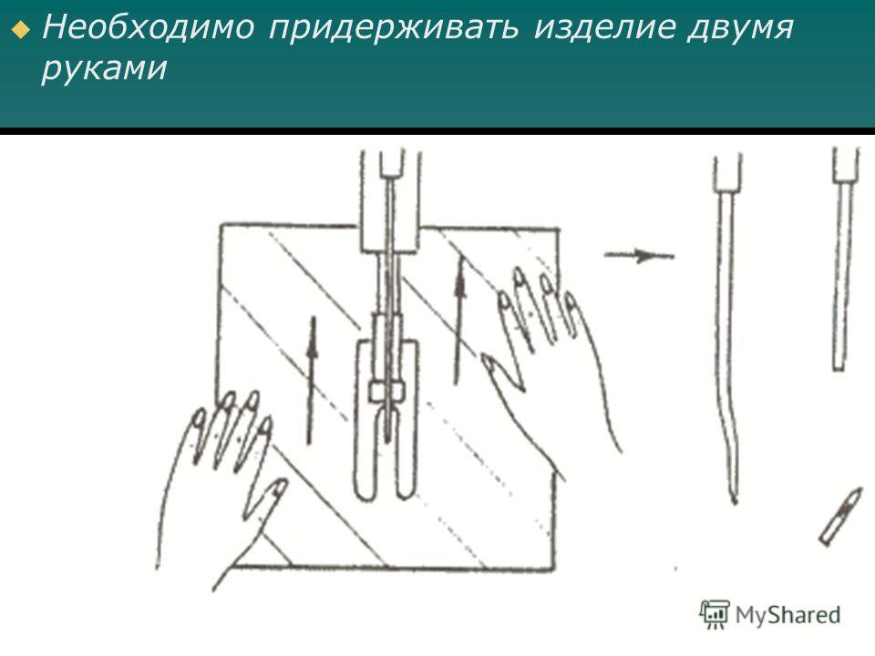 Необходимо придерживать изделие двумя руками