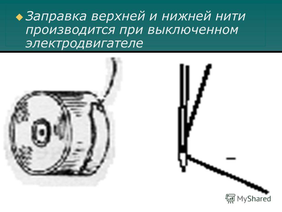 Заправка верхней и нижней нити производится при выключенном электродвигателе