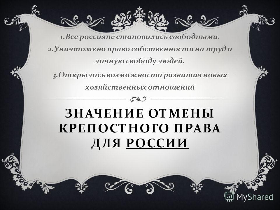ЗНАЧЕНИЕ ОТМЕНЫ КРЕПОСТНОГО ПРАВА ДЛЯ РОССИИ 1. Все россияне становились свободными. 2. Уничтожено право собственности на труд и личную свободу людей. 3. Открылись возможности развития новых хозяйственных отношений