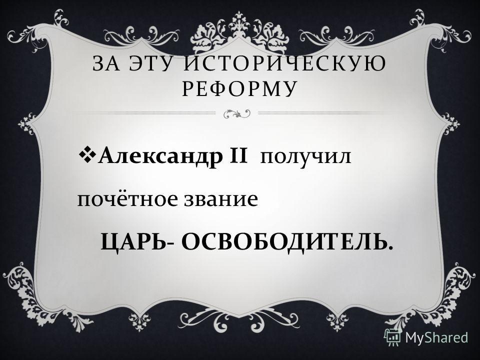 ЗА ЭТУ ИСТОРИЧЕСКУЮ РЕФОРМУ Александр II получил почётное звание ЦАРЬ - ОСВОБОДИТЕЛЬ.