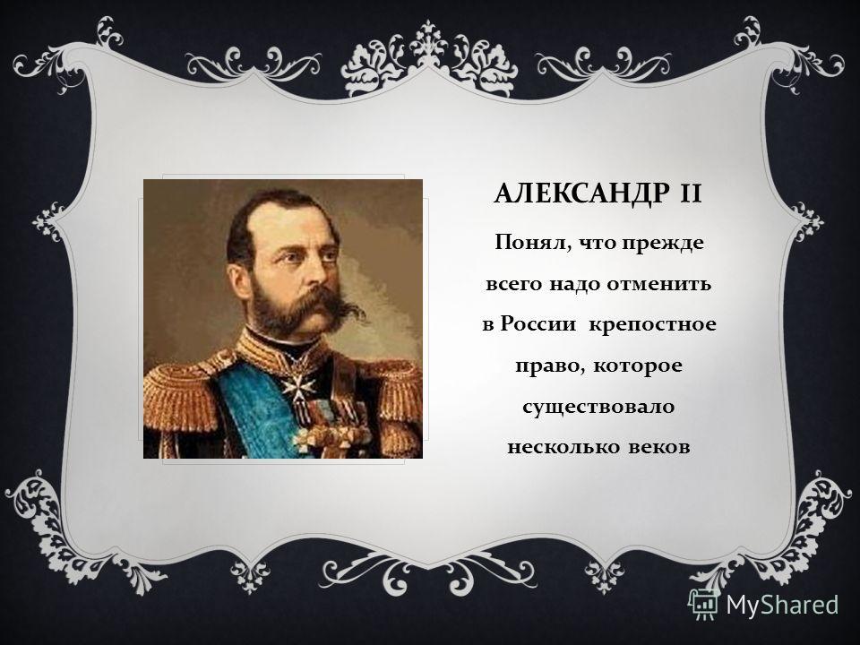 АЛЕКСАНДР II Понял, что прежде всего надо отменить в России крепостное право, которое существовало несколько веков