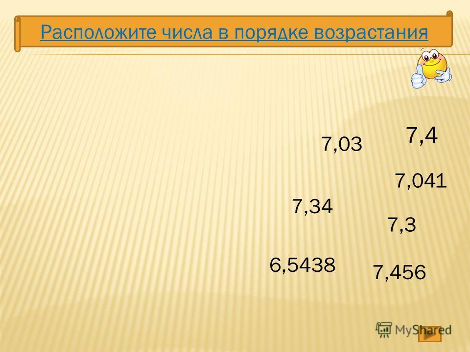 Расположите числа в порядке возрастания 7,4 7,34 7,3 7,03 7,456 7,041 6,5438