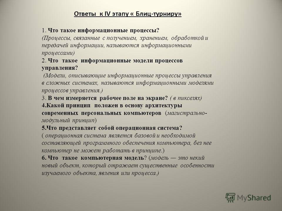 Ответы к IV этапу « Блиц-турниру» 1. Что такое информационные процессы? (Процессы, связанные с получением, хранением, обработкой и передачей информации, называются информационными процессами) 2. Что такое информационные модели процессов управления? (