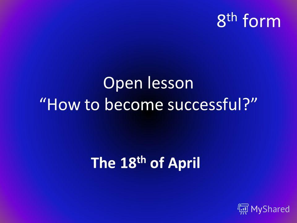 Open lesson How to become successful? The 18 th of April 8 th form