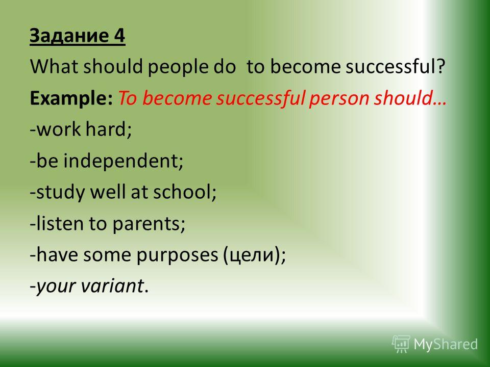 Задание 4 What should people do to become successful? Example: To become successful person should… -work hard; -be independent; -study well at school; -listen to parents; -have some purposes (цели); -your variant.