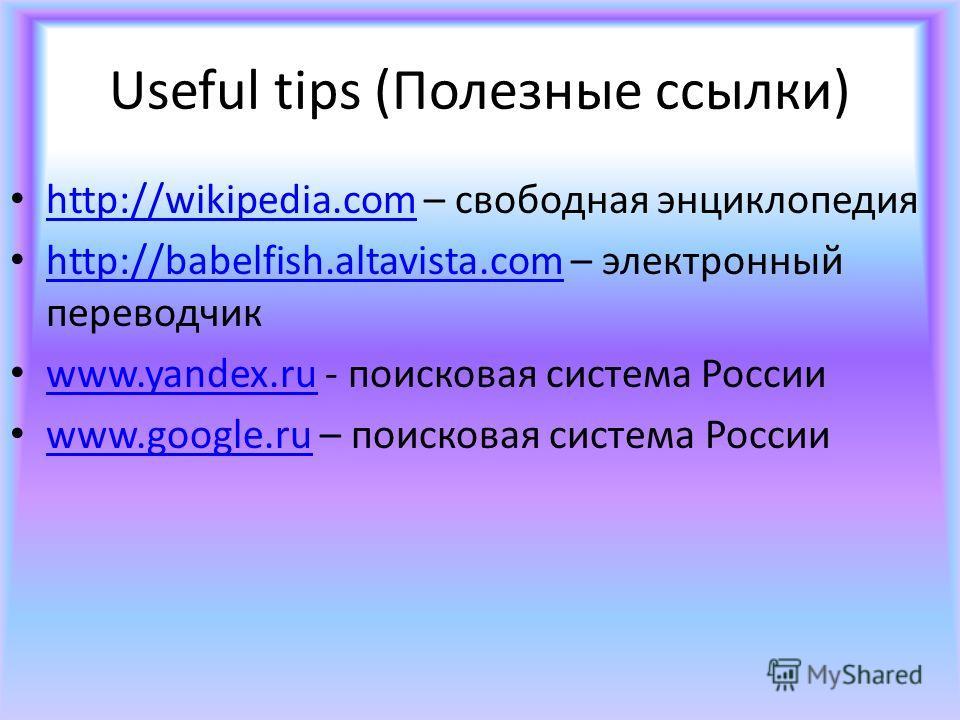 Useful tips (Полезные ссылки) http://wikipedia.com – свободная энциклопедия http://wikipedia.com http://babelfish.altavista.com – электронный переводчик http://babelfish.altavista.com www.yandex.ru - поисковая система России www.yandex.ru www.google.
