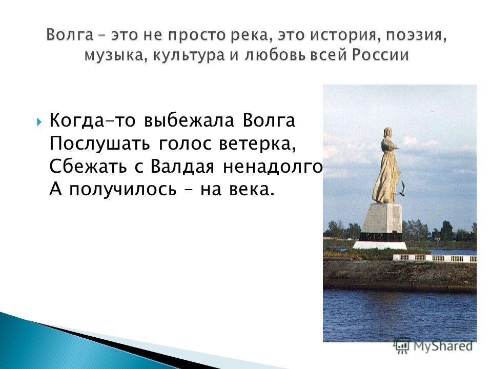 Когда-то выбежала Волга Послушать голос ветерка, Сбежать с Валдая ненадолго А получилось – на века.