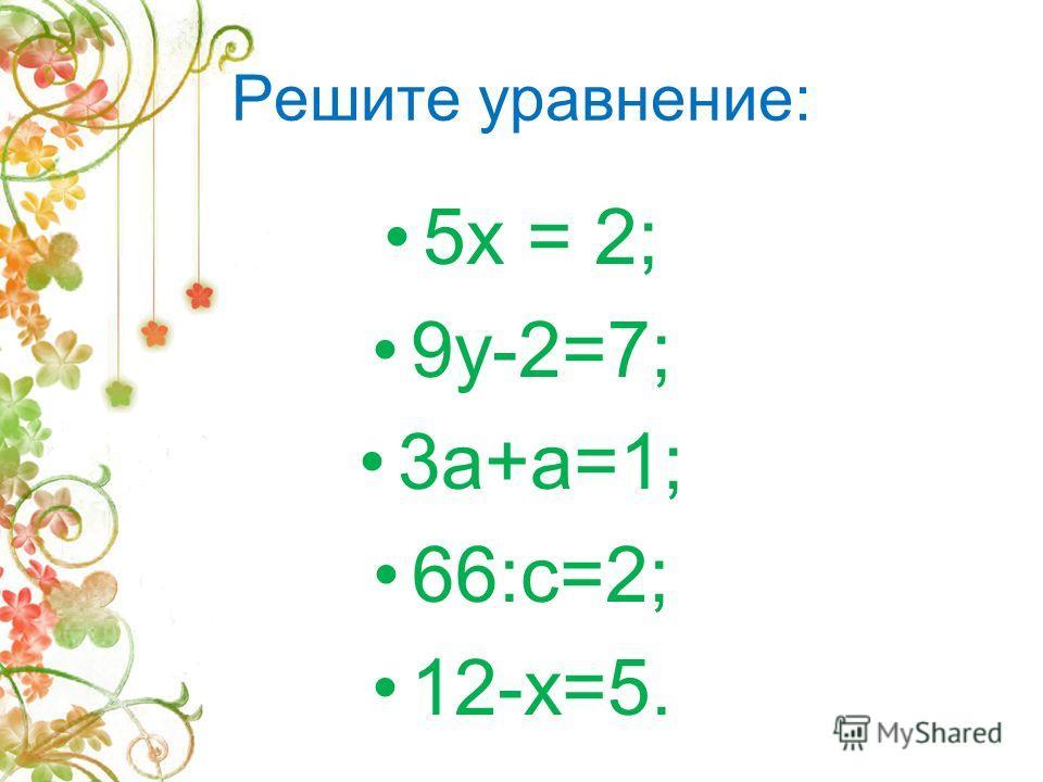 Решите уравнение: 5х = 2; 9у-2=7; 3а+а=1; 66:с=2; 12-х=5.