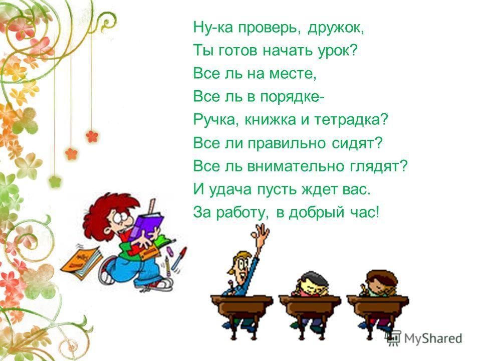 Ну-ка проверь, дружок, Ты готов начать урок? Все ль на месте, Все ль в порядке- Ручка, книжка и тетрадка? Все ли правильно сидят? Все ль внимательно глядят? И удача пусть ждет вас. За работу, в добрый час!