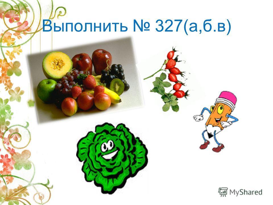 Выполнить 327(а,б.в)