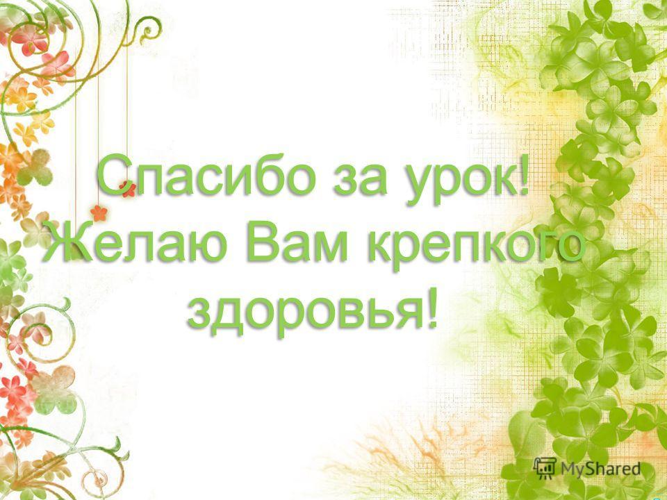 Спасибо за урок! Желаю Вам крепкого здоровья! Спасибо за урок! Желаю Вам крепкого здоровья!