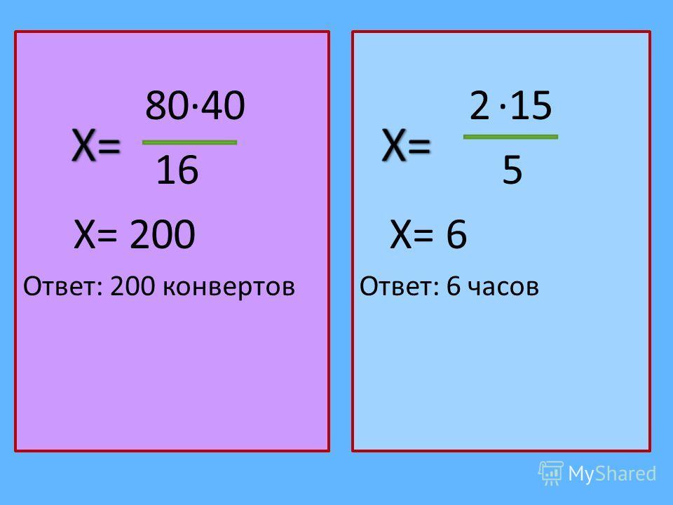 8040 16 Х= 200 Ответ: 200 конвертов 2 15 5 Х= 6 Ответ: 6 часов