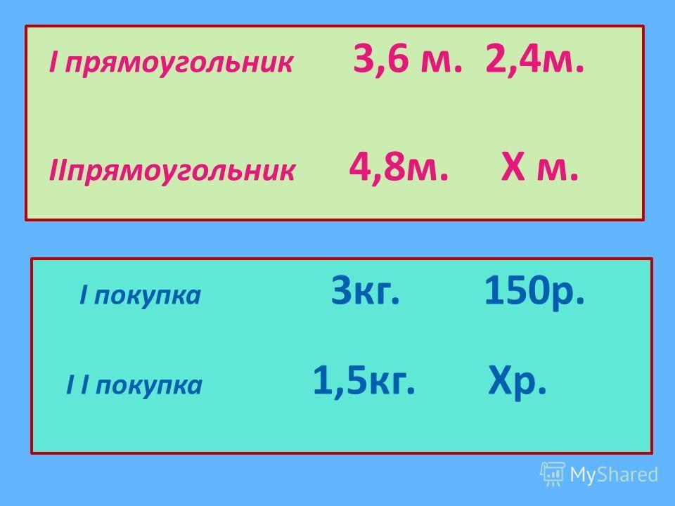 I прямоугольник 3,6 м. 2,4м. IIпрямоугольник 4,8м. Х м. I покупка 3кг. 150р. I I покупка 1,5кг. Хр.