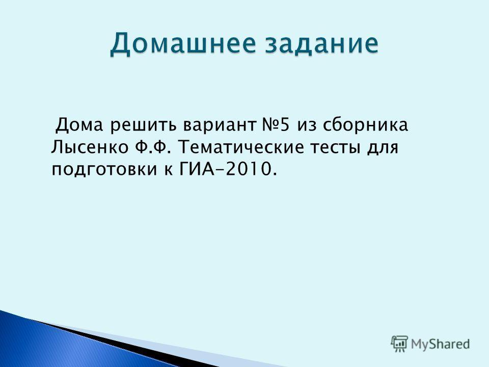 Дома решить вариант 5 из сборника Лысенко Ф.Ф. Тематические тесты для подготовки к ГИА-2010.