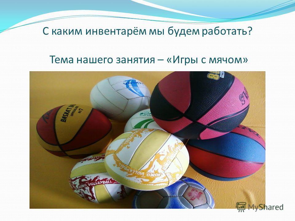 С каким инвентарём мы будем работать? Тема нашего занятия – «Игры с мячом»