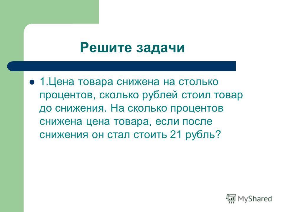 Решите задачи 1.Цена товара снижена на столько процентов, сколько рублей стоил товар до снижения. На сколько процентов снижена цена товара, если после снижения он стал стоить 21 рубль?