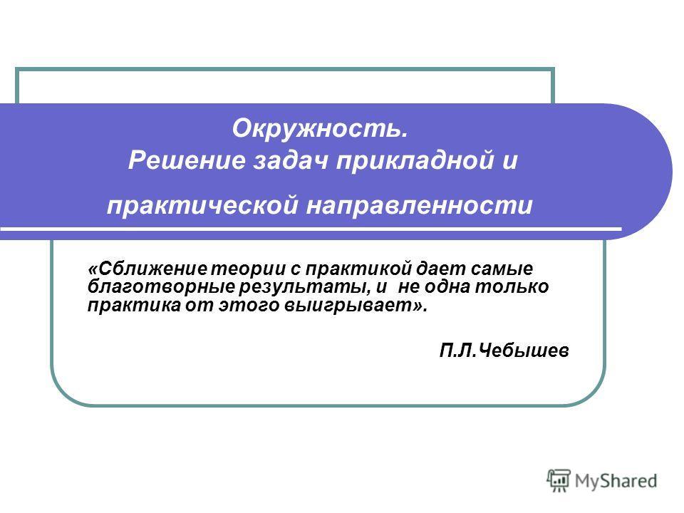 Окружность. Решение задач прикладной и практической направленности «Сближение теории с практикой дает самые благотворные результаты, и не одна только практика от этого выигрывает». П.Л.Чебышев