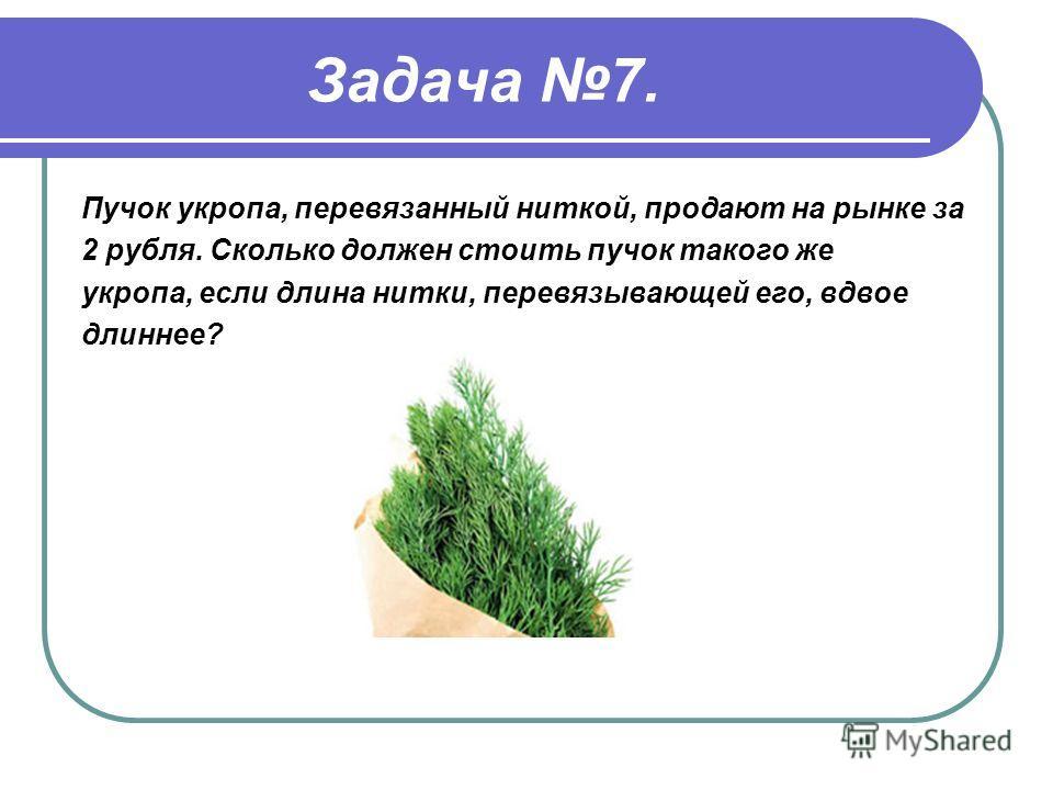 Задача 7. Пучок укропа, перевязанный ниткой, продают на рынке за 2 рубля. Сколько должен стоить пучок такого же укропа, если длина нитки, перевязывающей его, вдвое длиннее?