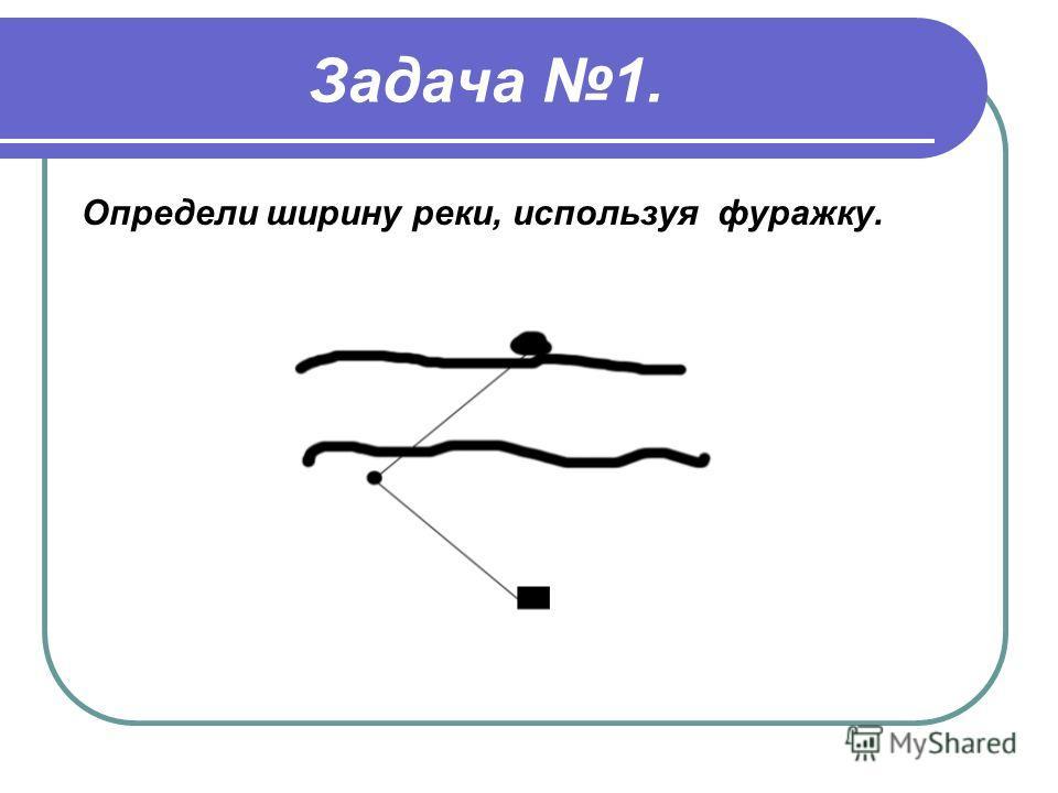 Задача 1. Определи ширину реки, используя фуражку.