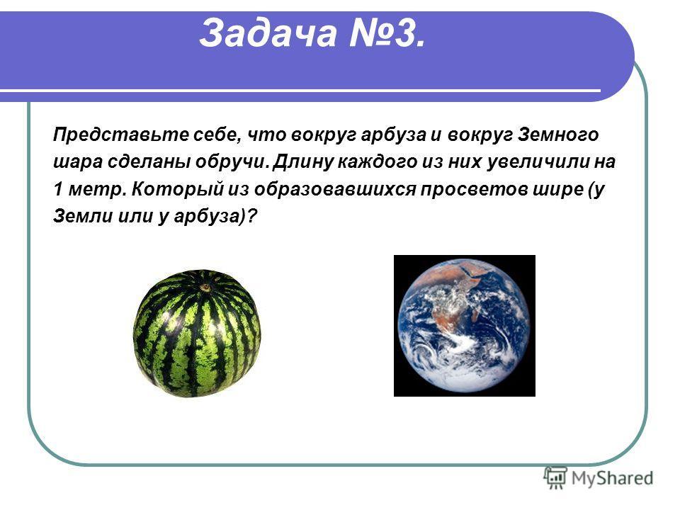 Задача 3. Представьте себе, что вокруг арбуза и вокруг Земного шара сделаны обручи. Длину каждого из них увеличили на 1 метр. Который из образовавшихся просветов шире (у Земли или у арбуза)?