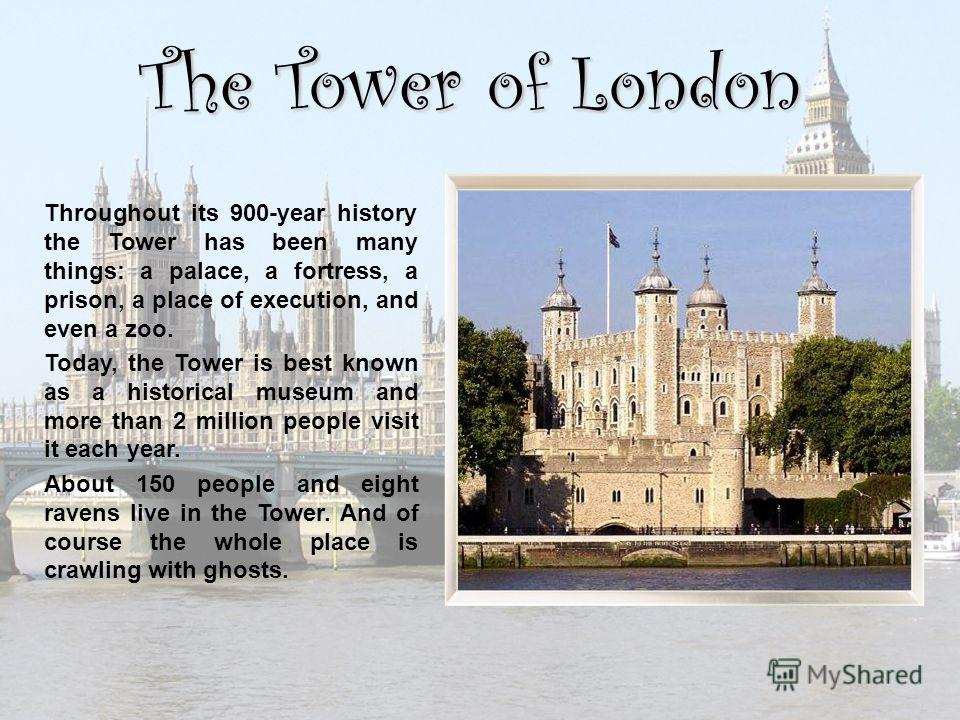 The Tower of London Throughout its 900-year history the Tower has been many things: a palace, a fortress, a prison, a place of execution, and even a zoo. Today, the Tower is best known as a historical museum and more than 2 million people visit it ea