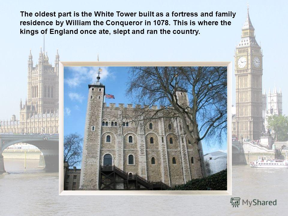 The oldest part is the White Tower built as a fortress and family residence by William the Conqueror in 1078. This is where the kings of England once ate, slept and ran the country.