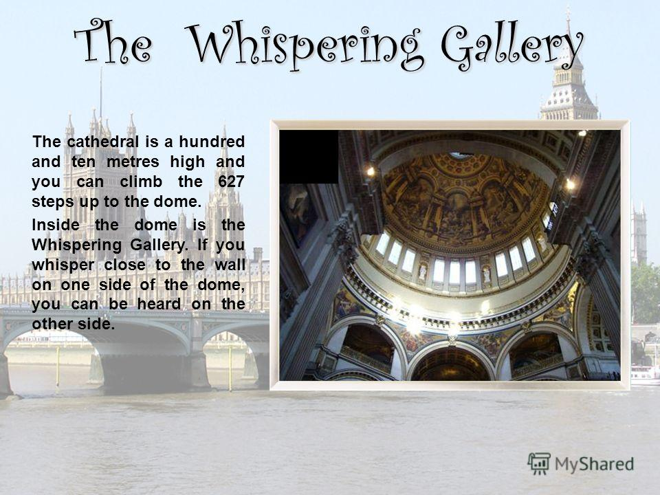 The Whispering Gallery The cathedral is a hundred and ten metres high and you can climb the 627 steps up to the dome. Inside the dome is the Whispering Gallery. If you whisper close to the wall on one side of the dome, you can be heard on the other s