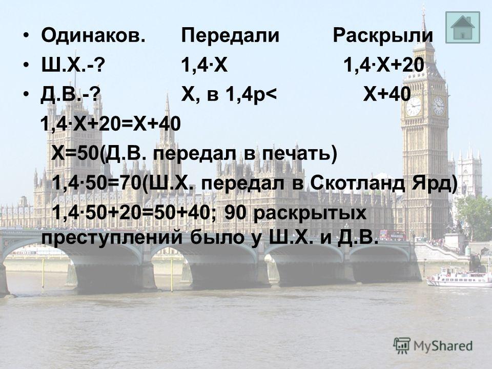Одинаков. Передали Раскрыли Ш.Х.-? 1,4·Х 1,4·Х+20 Д.В.-? Х, в 1,4р< Х+40 1,4·Х+20=Х+40 Х=50(Д.В. передал в печать) 1,4·50=70(Ш.Х. передал в Скотланд Ярд) 1,4·50+20=50+40; 90 раскрытых преступлений было у Ш.Х. и Д.В.