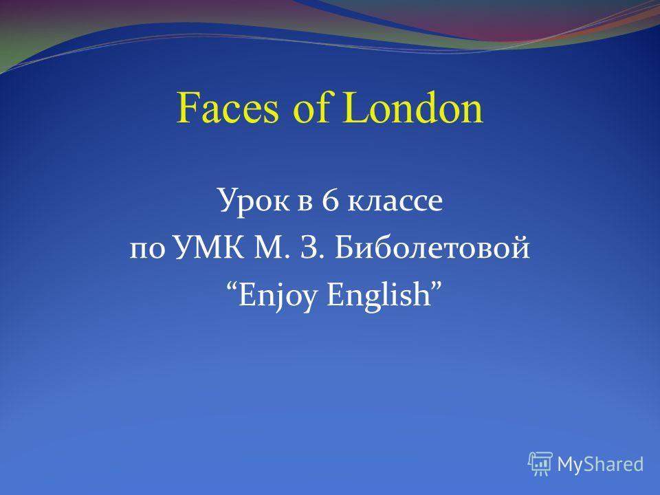 Faces of London Урок в 6 классе по УМК М. З. Биболетовой Enjoy English